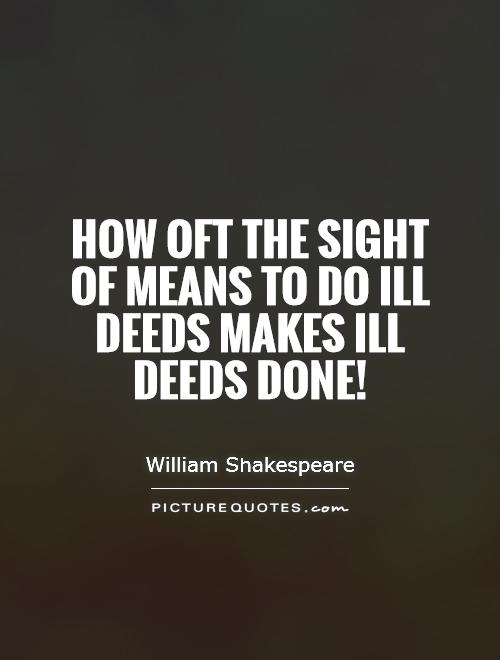 How oft the sight of means to do ill deeds makes ill deeds done! Picture Quote #1