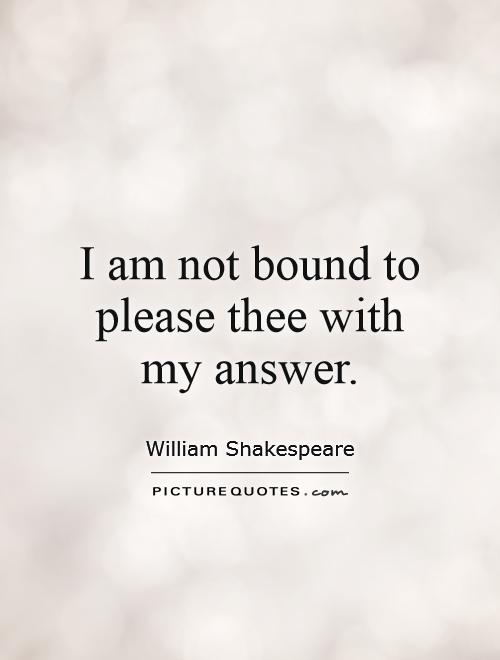 I am not bound to please thee with my answer Picture Quote #1