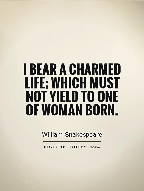 I bear a charmed life; which must not yield To one of woman born Picture Quote #1