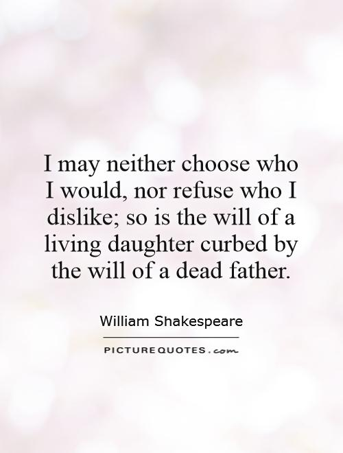 I may neither choose who I would, nor refuse who I dislike; so is the will of a living daughter curbed by the will of a dead father Picture Quote #1