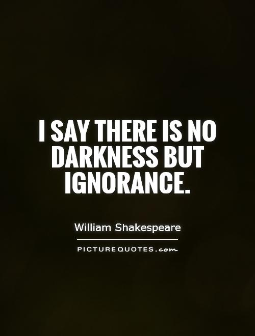 I say there is no darkness but ignorance Picture Quote #1