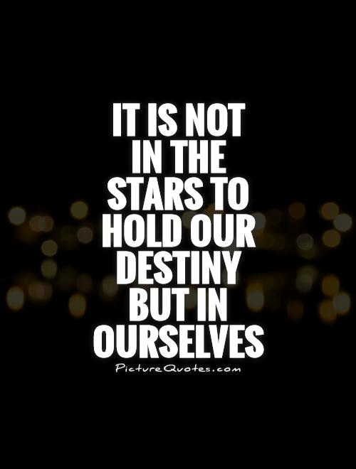 It is not  in the stars to hold our destiny but in ourselves Picture Quote #1