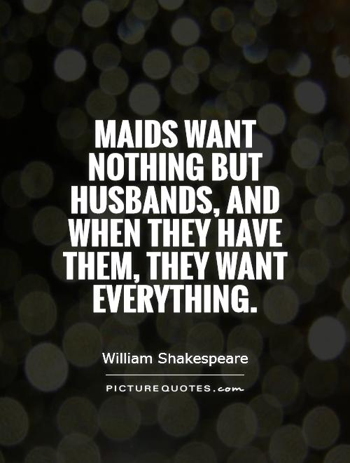 Maids want nothing but husbands, and when they have them, they want everything Picture Quote #1