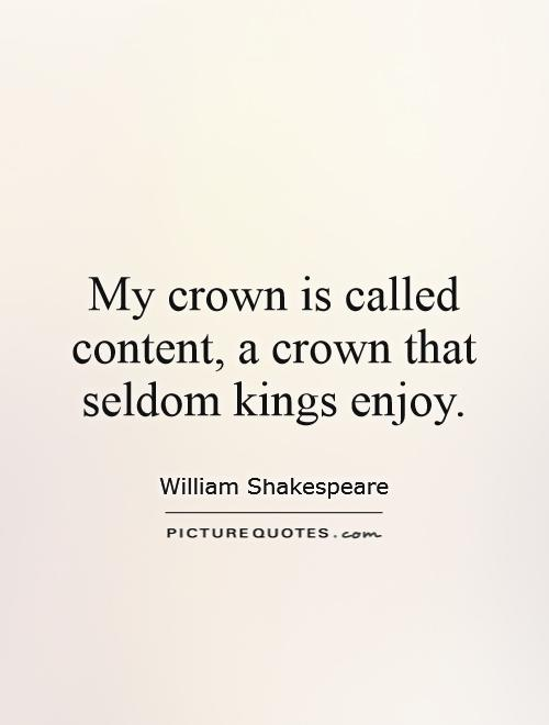 My crown is called content, a crown that seldom kings enjoy Picture Quote #1