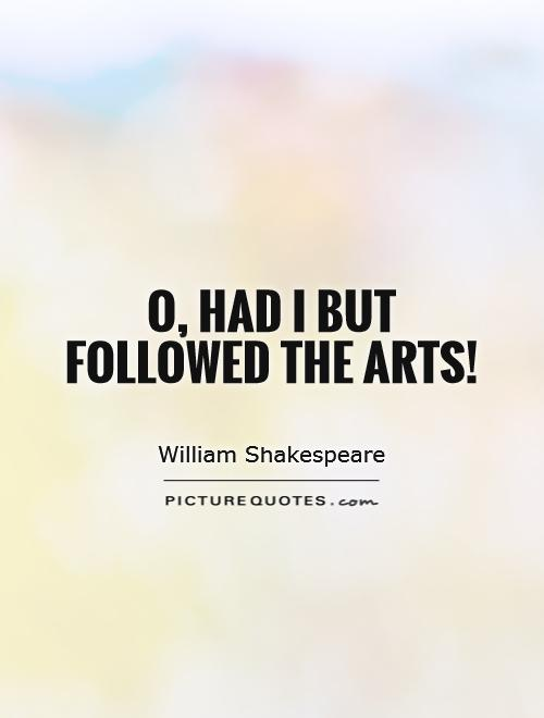 O, had I but followed the arts! Picture Quote #1