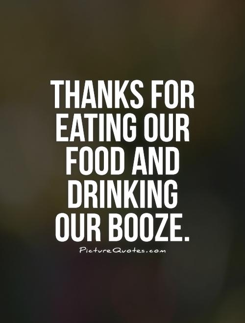 Thanks for eating our food and drinking our booze Picture Quote #1