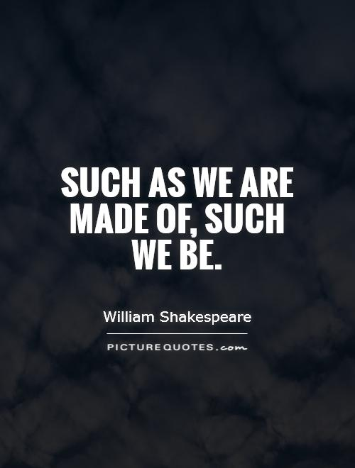 Such as we are made of, such we be Picture Quote #1