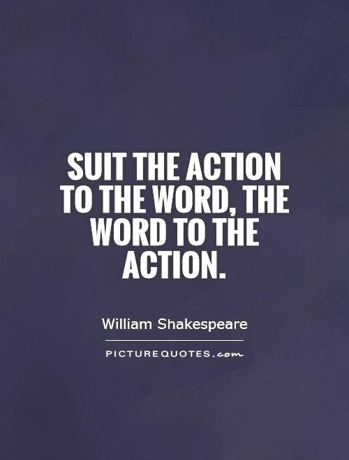 Suit the action to the word, the word to the action Picture Quote #1