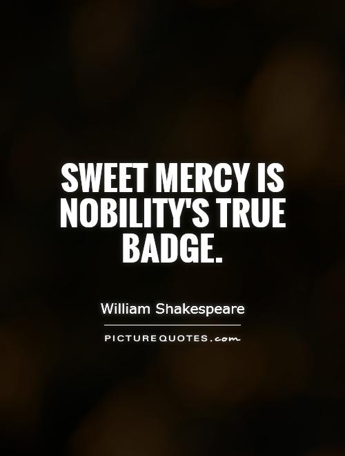 Sweet mercy is nobility's true badge Picture Quote #1