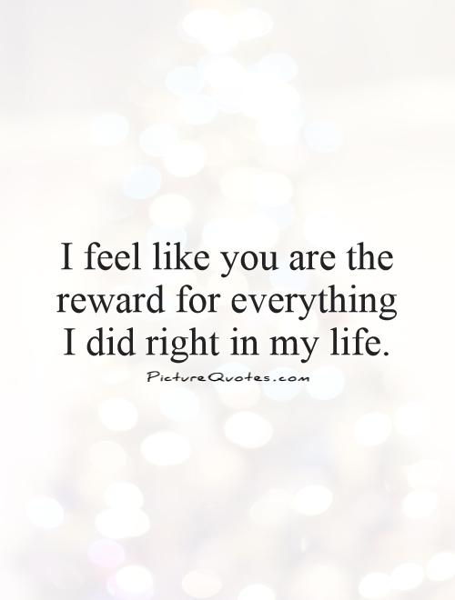 I feel like you are the reward for everything  I did right in my life Picture Quote #1