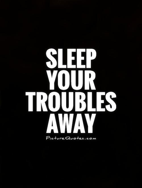Sleep  your  troubles  away Picture Quote #1