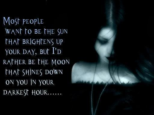 Most people want to be the sun that brightens up your day, but I'd rather be the moon that shines down on you in your darkest hour Picture Quote #1