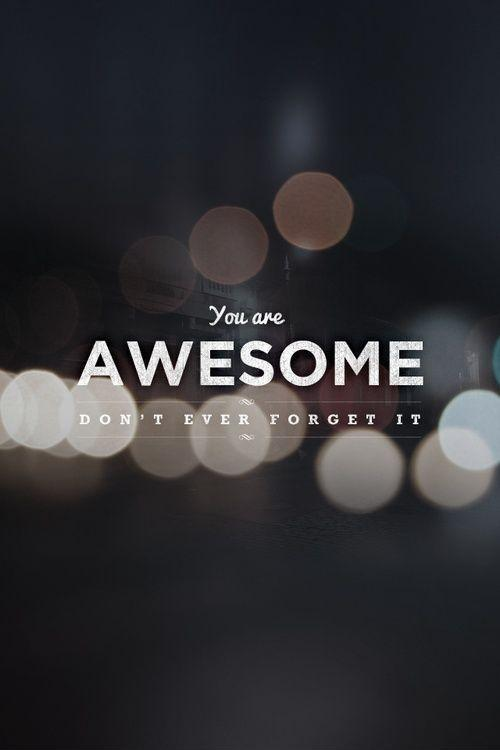 You are awesome, don't ever forget it Picture Quote #1