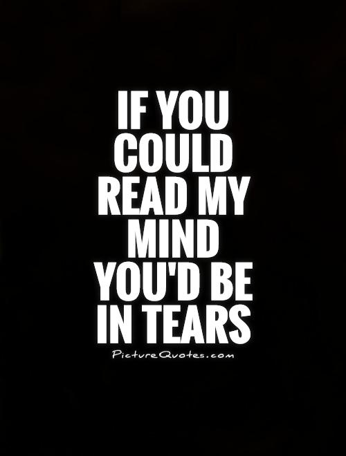 If you could read my mind you'd be in tears Picture Quote #1