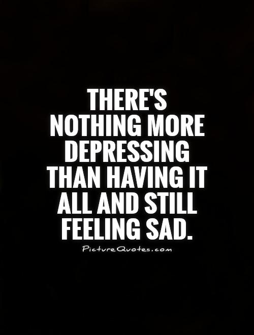 There's nothing more depressing than having it all and still feeling sad Picture Quote #1