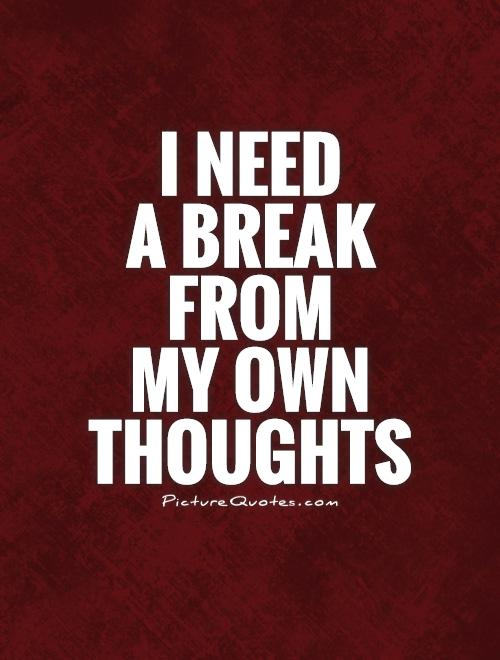 I need  a break  from  my own thoughts Picture Quote #1