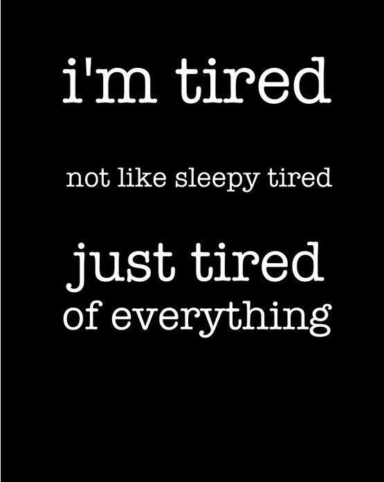 I'm tired, not like sleepy tired, just tired of everything Picture Quote #1