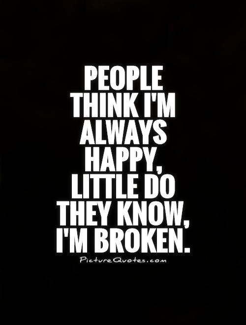 People think I'm always happy, little do they know, I'm broken Picture Quote #1