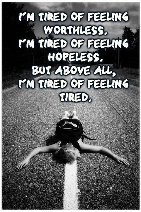 I'm tired of feeling worthless. I'm tired of feeling hopeless. But above all, I'm tired of feeling tired Picture Quote #1