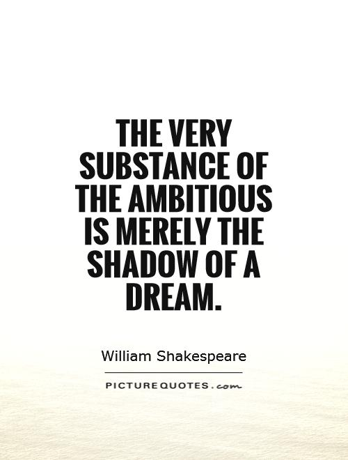 The very substance of the ambitious is merely the shadow of a dream Picture Quote #1