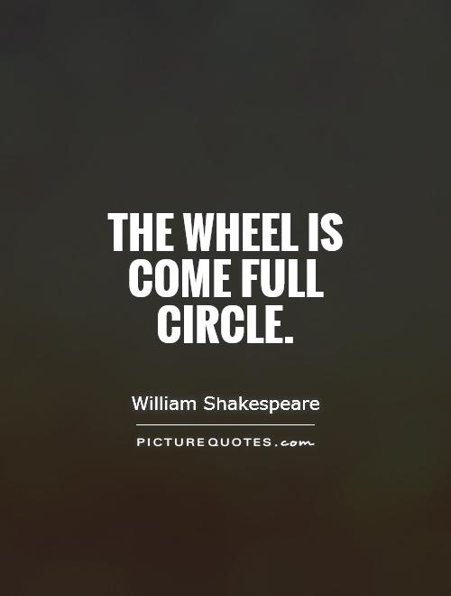 The wheel is come full circle Picture Quote #1