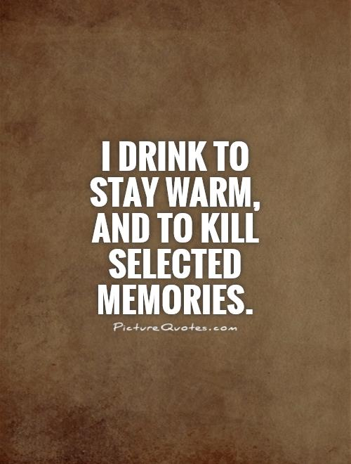 I drink to stay warm, and to kill selected memories Picture Quote #1