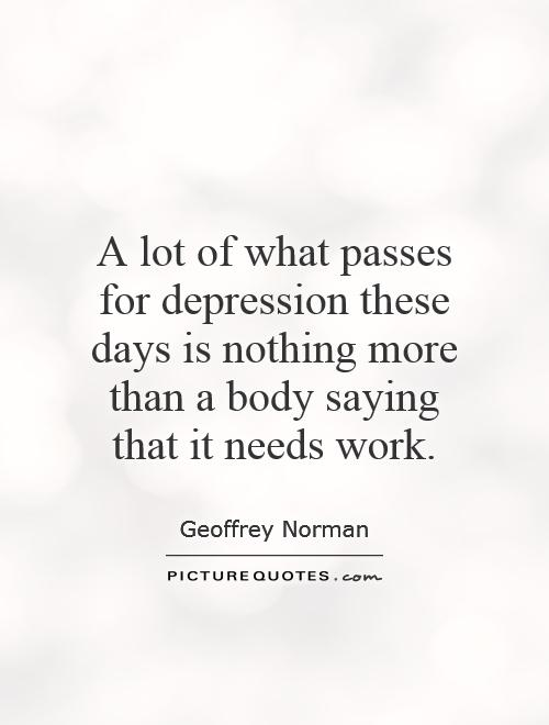 A lot of what passes for depression these days is nothing more than a body saying that it needs work Picture Quote #1