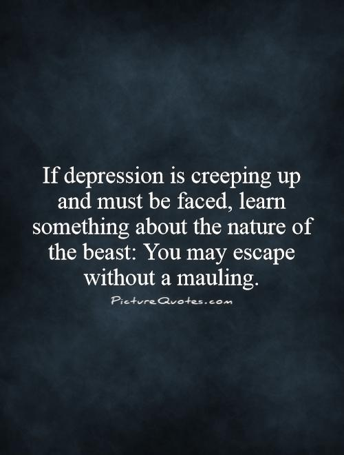 If depression is creeping up and must be faced, learn something about the nature of the beast: You may escape without a mauling Picture Quote #1