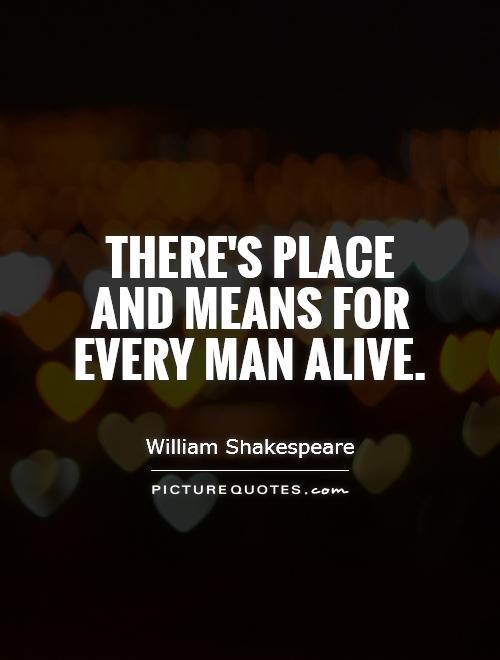 There's place and means for every man alive Picture Quote #1