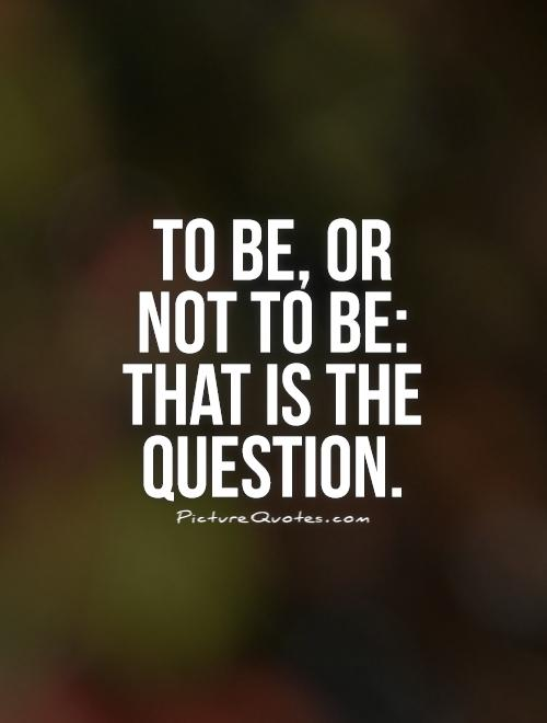 To be, or not to be: that is the question Picture Quote #1