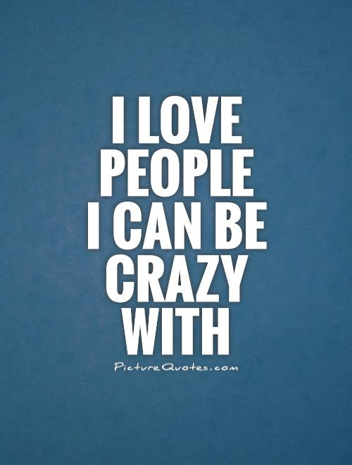 I love people  I can be crazy with Picture Quote #1