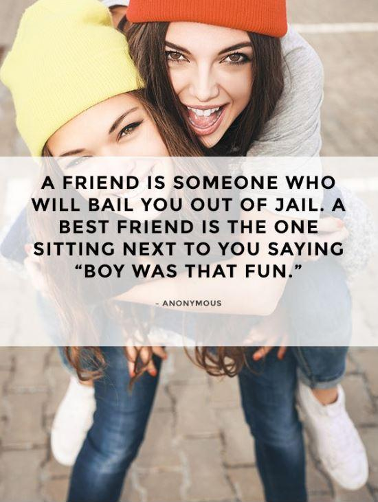 A friend is someone who will bail you out of jail. A best friend is the one sitting next to you saying