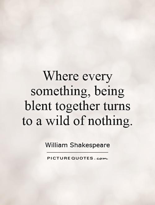 Where every something, being blent together turns to a wild of nothing Picture Quote #1
