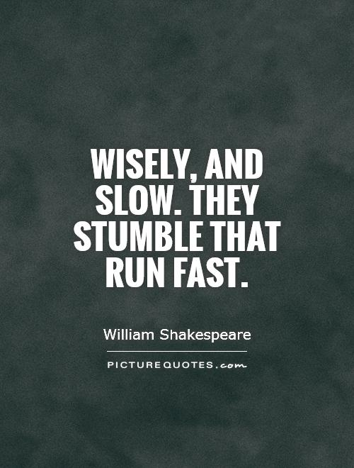Wisely, and slow. They stumble that run fast Picture Quote #1