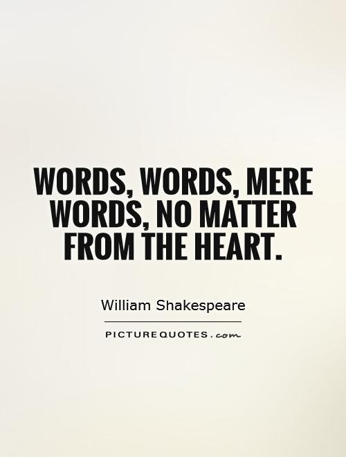 Words, words, mere words, no matter from the heart Picture Quote #1
