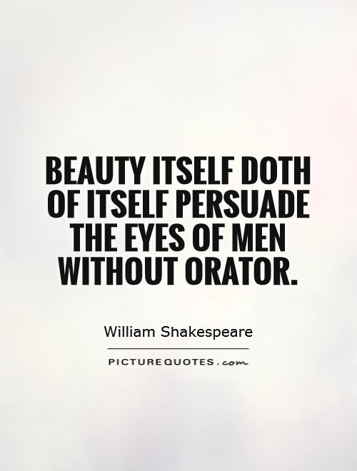 Beauty Itself Doth Of Itself Persuade The Eyes Of Men