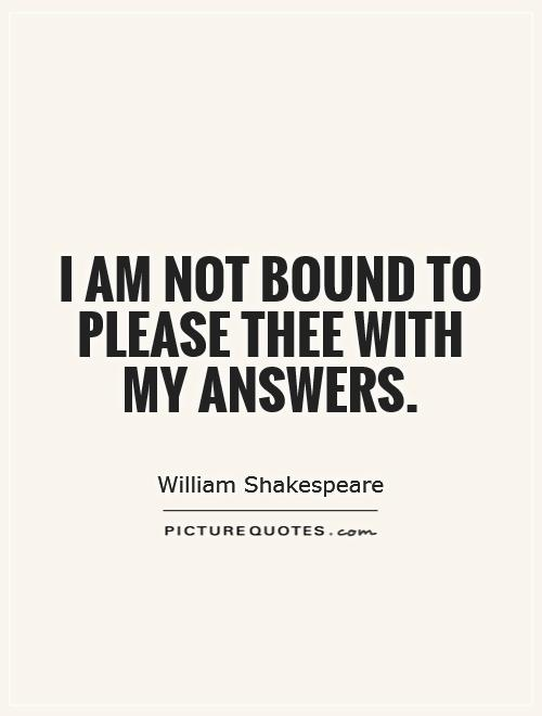 I am not bound to please thee with my answers Picture Quote #1