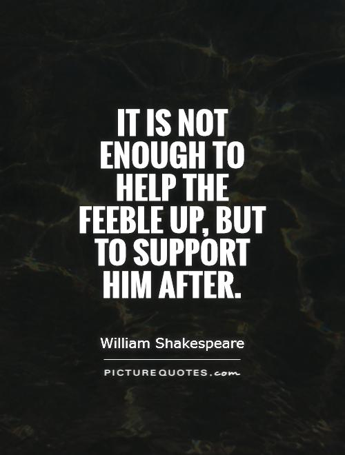 It is not enough to help the feeble up, but to support him after Picture Quote #1