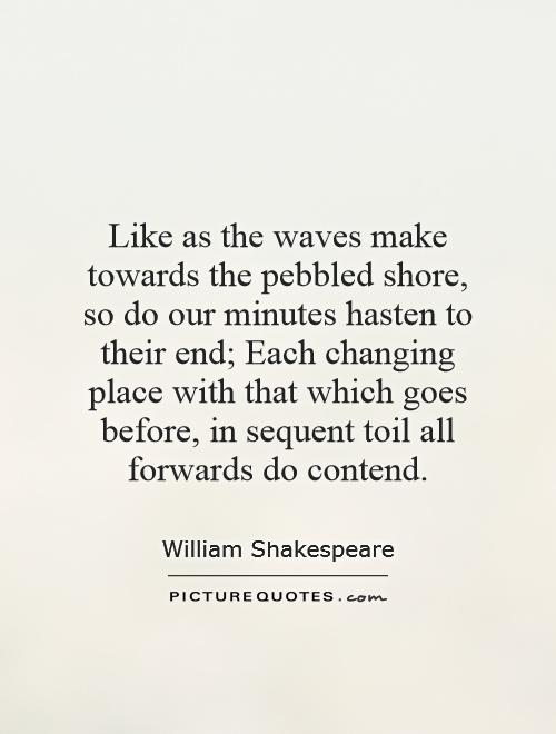 Like as the waves make towards the pebbled shore, so do our minutes hasten to their end; Each changing place with that which goes before, in sequent toil all forwards do contend Picture Quote #1