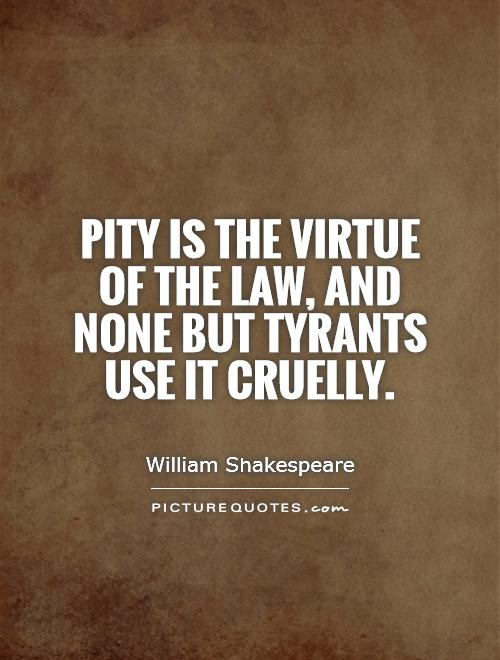 Pity is the virtue of the law, and none but tyrants use it cruelly Picture Quote #1
