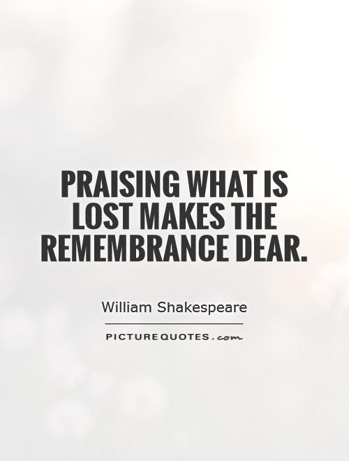 Praising what is lost makes the remembrance dear Picture Quote #1