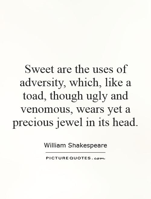 sweet are the uses of adversity Essays on sweet are the uses of adversity essay sweet are the uses of adversity essay search search results as u like it flattery: these are counsellors that feelingly persuade me what i am' sweet are the uses of adversity which, like the toad, ugly and venomous, wears yet a precious.