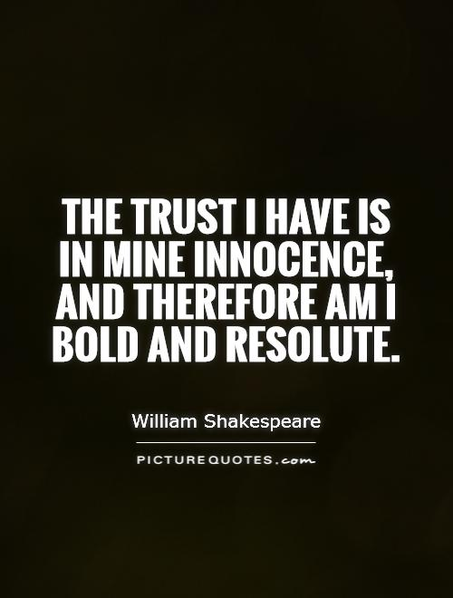 The trust I have is in mine innocence, and therefore am I bold and resolute Picture Quote #1