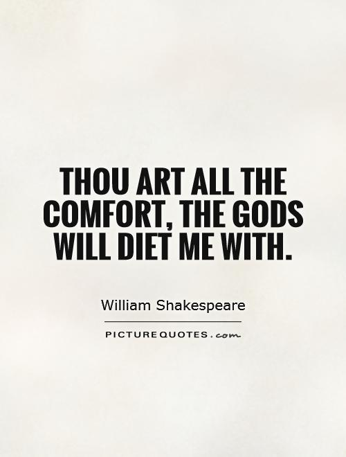Thou art all the comfort, the Gods will diet me with Picture Quote #1