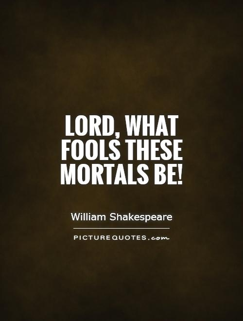 Lord, what fools these mortals be! Picture Quote #1