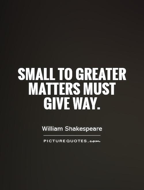 Small to greater matters must give way Picture Quote #1