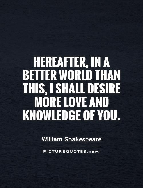 Hereafter, in a better world than this, I shall desire more love and knowledge of you Picture Quote #1