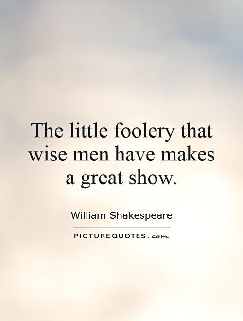 The little foolery that wise men have makes a great show Picture Quote #1