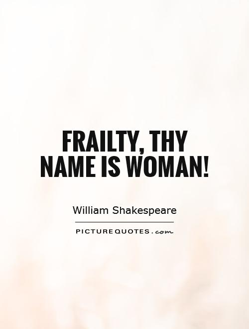 frailty the name is women Before launching on her exploration into victorian genres, liddle states, for modern readers, martineau the writer is a more puzzling and less sympathetic figure than martineau the feminist who advocated women's education and opposed the contagious diseases acts the successful and independent professional woman (the authoress.