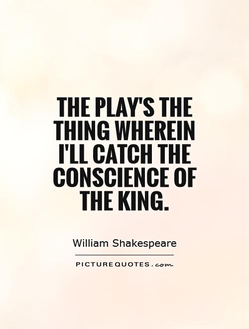 The play's the thing Wherein I'll catch the conscience of the king Picture Quote #1
